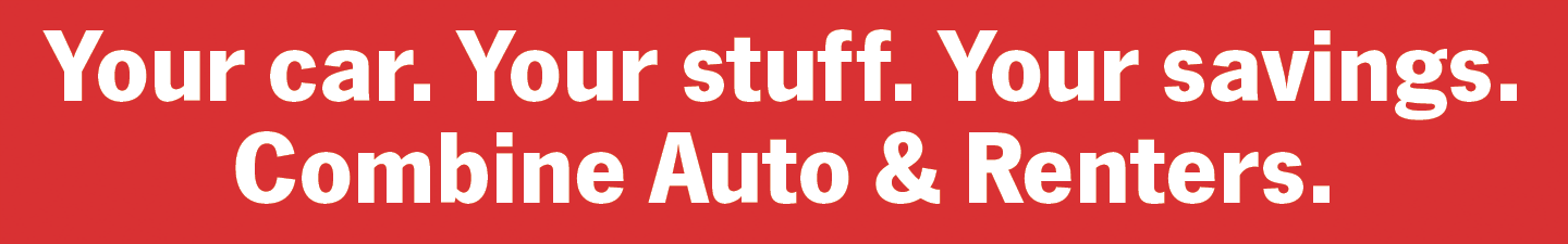 Your car. Your stuff. Your savings. Combine Auto & Renters.